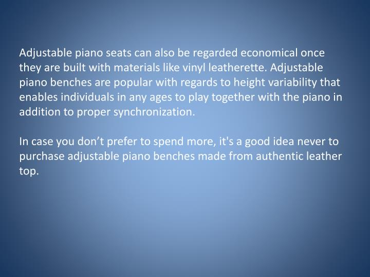 Adjustable piano seats can also be regarded economical once they are built with materials like vinyl...