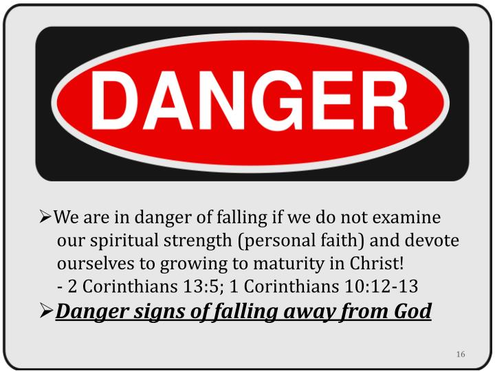 We are in danger of falling if we do not examine 	our spiritual strength (personal faith) and devote 	ourselves to growing to maturity in Christ!