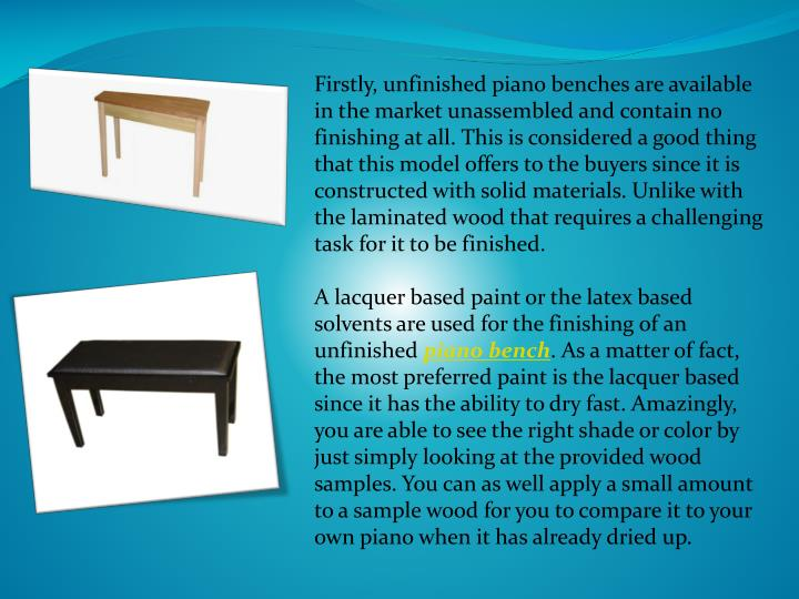 Firstly, unfinished piano benches are available in the market unassembled and contain no finishing a...