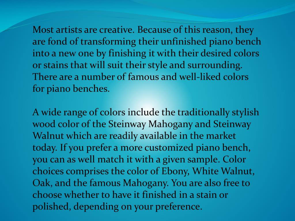 Most artists are creative. Because of this reason, they are fond of transforming their unfinished piano bench into a new one by finishing it with their desired colors or stains that will suit their style and surrounding. There are a number of famous and well-liked colors for piano benches.