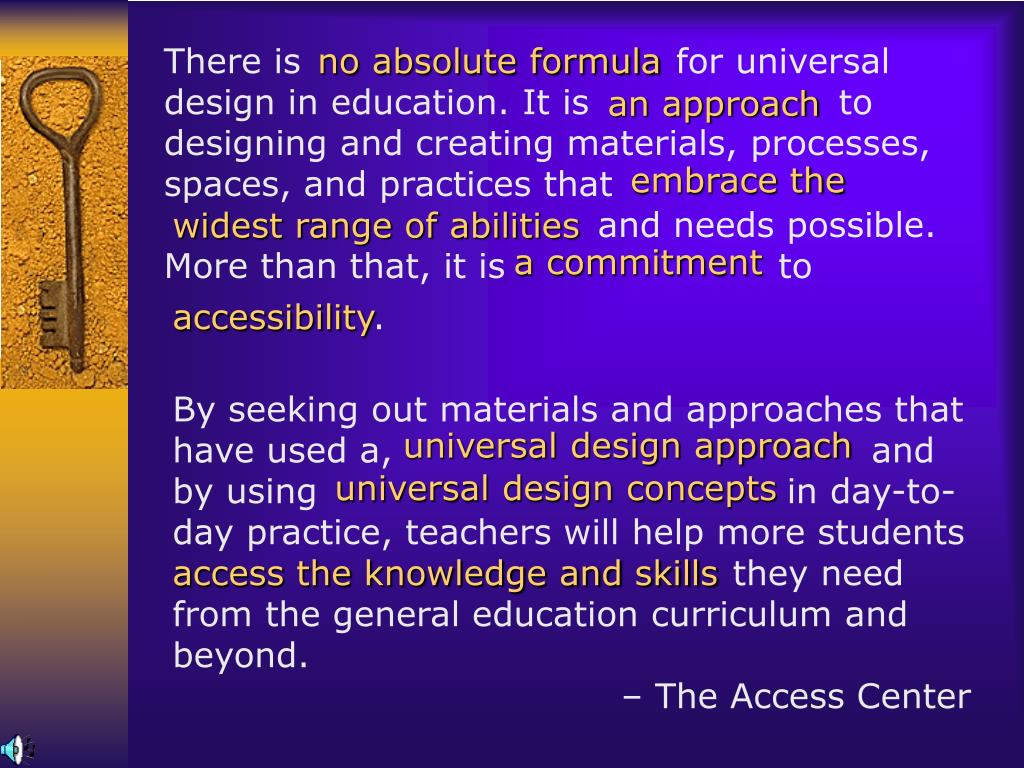 There is for universal design in education. It is      to designing and creating materials, processes, spaces, and practices that   and needs possible. More than that, it is to