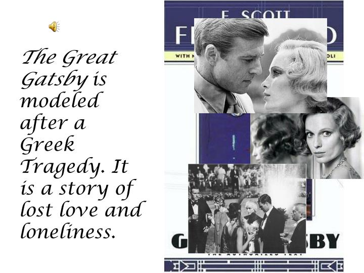 is the great gatsby a tragedy 'the great gatsby' may be seen as a tragic love story due to the love affair between daisy and gatsby which ultimately leads to his death it could also be appropriate to describe 'the great gatsby' as a tragedy due to nick's attitude towards gatsby that is almost tragic as he can't see any fault in him.