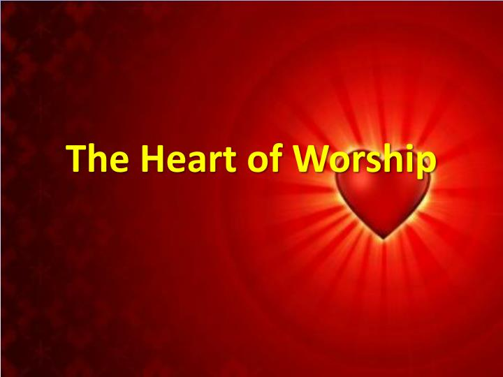 Images From The Heart Of Worship: The Heart Of Worship PowerPoint Presentation, Free