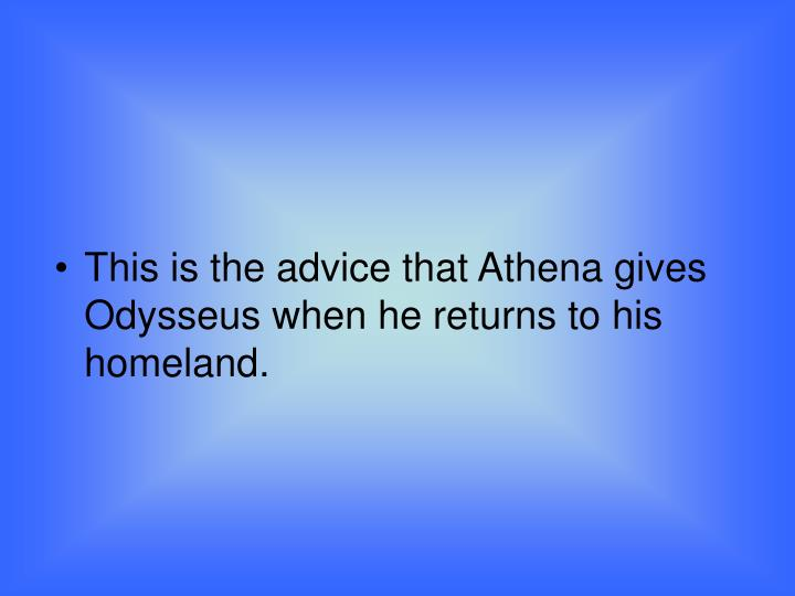 This is the advice that Athena gives Odysseus when he returns to his homeland.