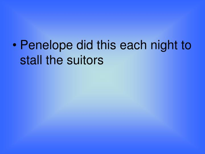 Penelope did this each night to stall the suitors