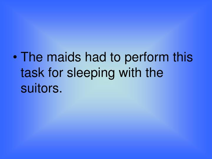 The maids had to perform this task for sleeping with the suitors.
