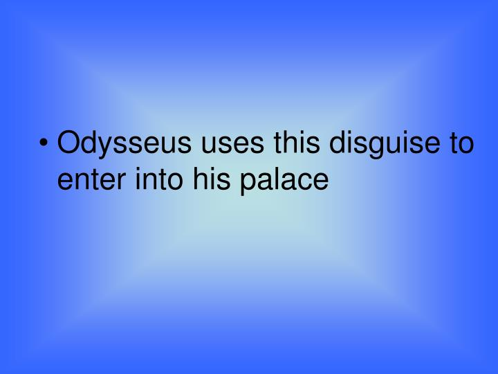 Odysseus uses this disguise to enter into his palace