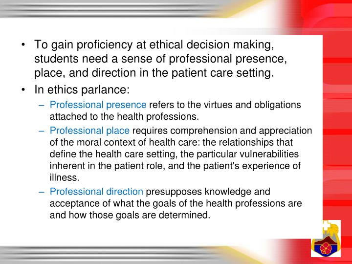 To gain proficiency at ethical decision making, students need a sense of professional presence, place, and direction in the patient care setting.