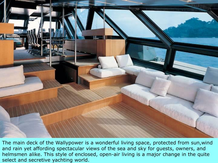 The main deck of the Wallypower is a wonderful living space, protected from sun,wind and rain yet affording spectacular views of the sea and sky for guests, owners, and helmsmen alike. This style of enclosed, open-air living is a major change in the quite select and secretive yachting world.