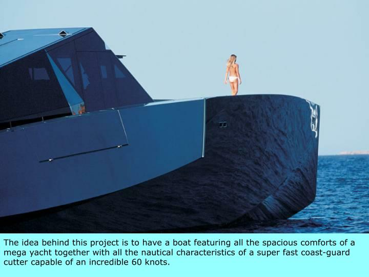 The idea behind this project is to have a boat featuring all the spacious comforts of a mega yacht together with all the nautical characteristics of a super fast coast-guard cutter capable of an incredible 60 knots.