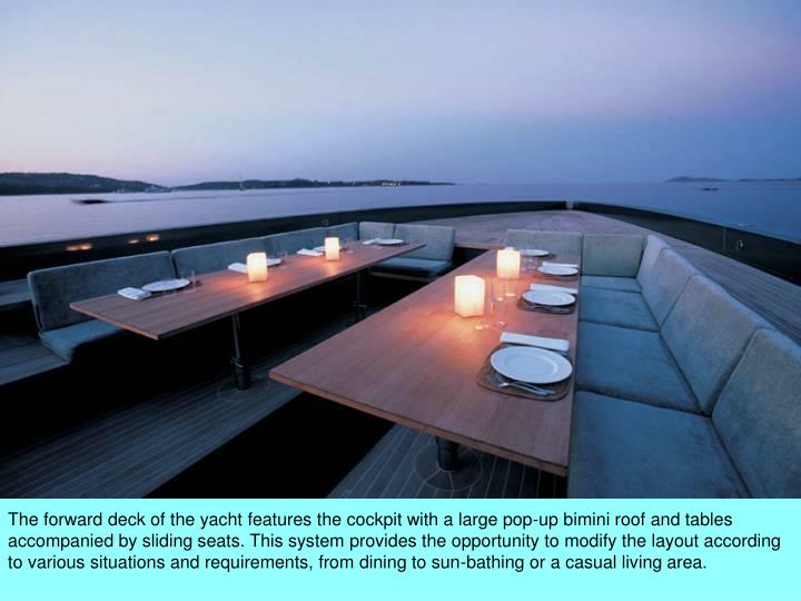 The forward deck of the yacht features the cockpit with a large pop-up bimini roof and tables accompanied by sliding seats. This system provides the opportunity to modify the layout according to various situations and requirements, from dining to sun-bathing or a casual living area.