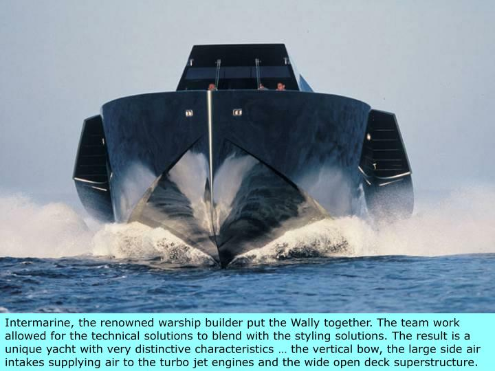 Intermarine, the renowned warship builder put the Wally together.