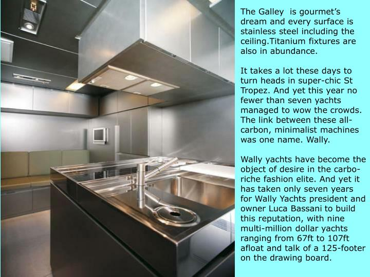 The Galley  is gourmet's dream and every surface is stainless steel including the ceiling.Titanium fixtures are also in abundance.