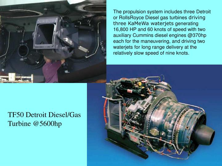 The propulsion system includes three Detroit or RollsRoyce Diesel gas turbines