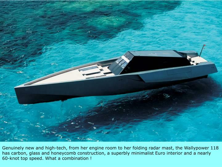 Genuinely new and high-tech, from her engine room to her folding radar mast, the Wallypower 118 has carbon, glass and honeycomb construction, a superbly minimalist Euro interior and a nearly 60-knot top speed. What a combination !
