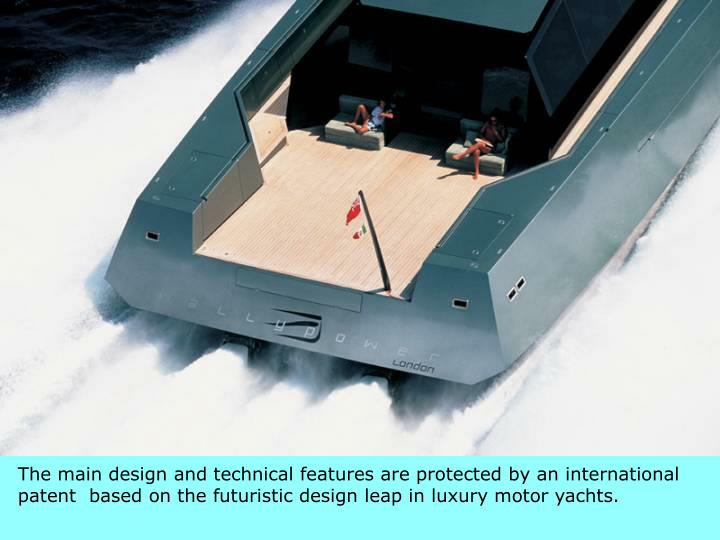 The main design and technical features are protected by an international patent  based on the futuristic design leap in luxury motor yachts.