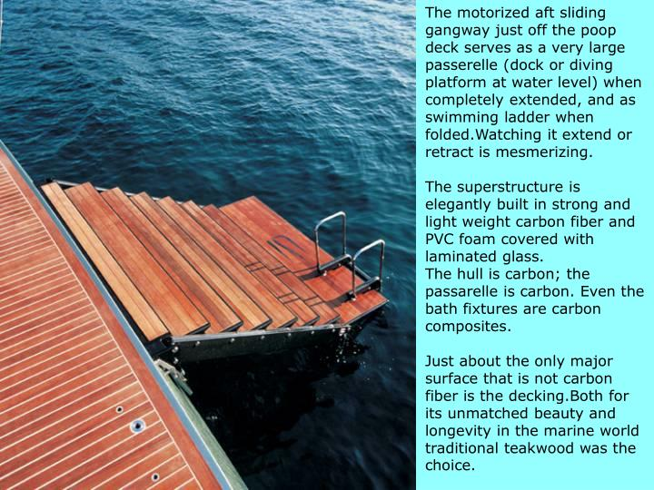 The motorized aft sliding gangway just off the poop deck serves as a very large passerelle (dock or diving platform at water level) when completely extended, and as swimming ladder when folded.Watching it extend or retract is mesmerizing.