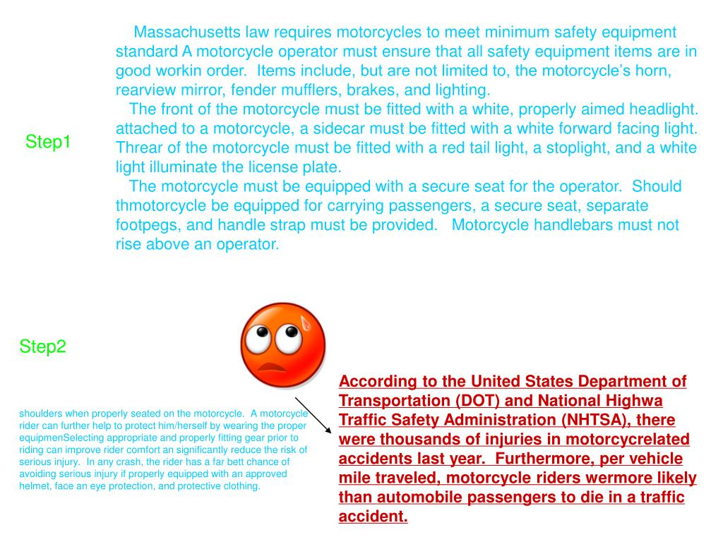 Massachusetts law requires motorcycles to meet minimum safety equipment standard A motorcycle operator must ensure that all safety equipment items are in good workin order.  Items include, but are not limited to, the motorcycle's horn, rearview mirror, fender mufflers, brakes, and lighting.