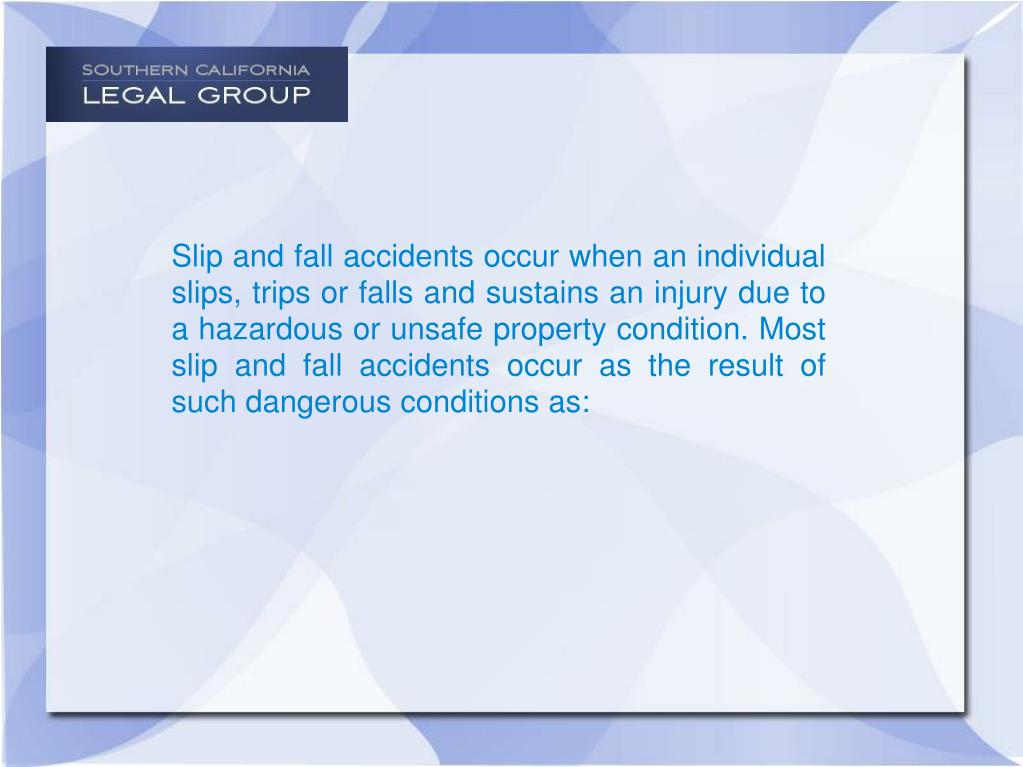 Slip and fall accidents occur when an individual slips, trips or falls and sustains an injury due to a hazardous or unsafe property condition. Most slip and fall accidents occur as the result of such dangerous conditions as: