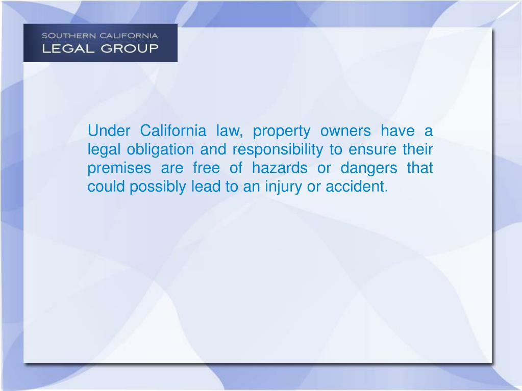 Under California law, property owners have a legal obligation and responsibility to ensure their premises are free of hazards or dangers that could possibly lead to an injury or accident.