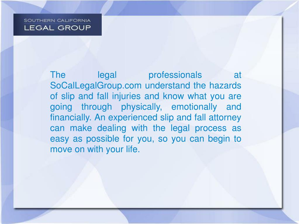 The legal professionals at SoCalLegalGroup.com understand the hazards of slip and fall injuries and know what you are going through physically, emotionally and financially. An experienced slip and fall attorney can make dealing with the legal process as easy as possible for you, so you can begin to move on with your life.