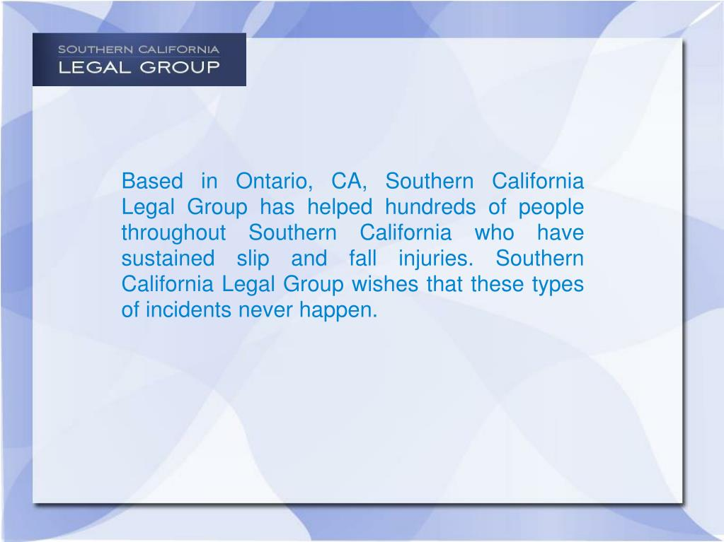 Based in Ontario, CA, Southern California Legal Group has helped hundreds of people throughout Southern California who have sustained slip and fall injuries. Southern California Legal Group wishes that these types of incidents never happen.