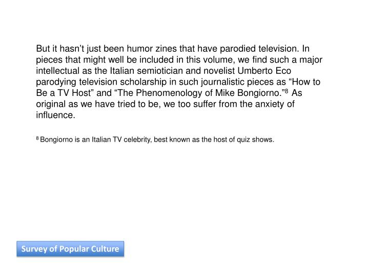 """But it hasn't just been humor zines that have parodied television. In pieces that might well be included in this volume, we find such a major intellectual as the Italian semiotician and novelist Umberto Eco parodying television scholarship in such journalistic pieces as """"How to Be a TV Host"""" and """"The Phenomenology of Mike Bongiorno."""""""