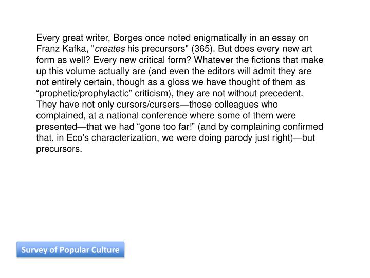 """Every great writer, Borges once noted enigmatically in an essay on Franz Kafka, """""""