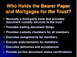 who holds the bearer paper and mortgages for the trust