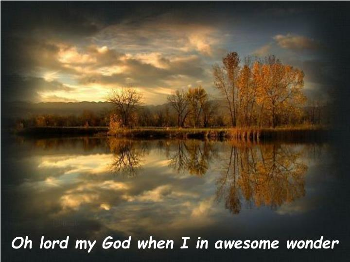 Oh lord my God when I in awesome wonder