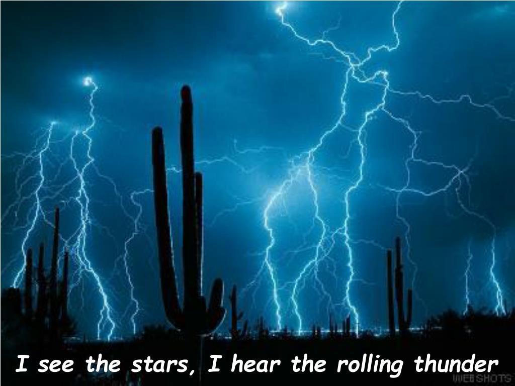 I see the stars, I hear the rolling thunder