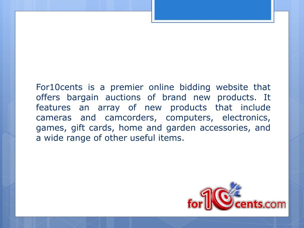 For10cents is a premier online bidding website that offers bargain auctions of brand new products. It features an array of new products that include cameras and camcorders, computers, electronics, games, gift cards, home and garden accessories, and a wide range of other useful items.