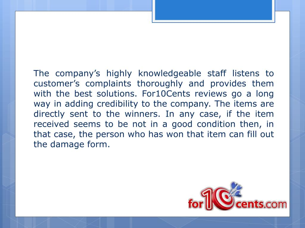 The company's highly knowledgeable staff listens to customer's complaints thoroughly and provides them with the best solutions. For10Cents reviews go a long way in adding credibility to the company. The items are directly sent to the winners. In any case, if the item received seems to be not in a good condition then, in that case, the person who has won that item can fill out the damage form.