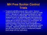 mh free sucker control trials