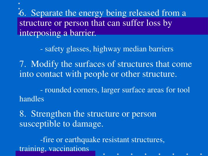 6.  Separate the energy being released from a structure or person that can suffer loss by interposing a barrier.