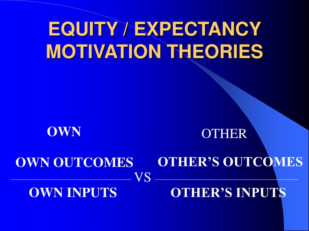 EQUITY / EXPECTANCY MOTIVATION THEORIES