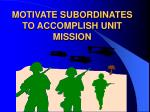 motivate subordinates to accomplish unit mission