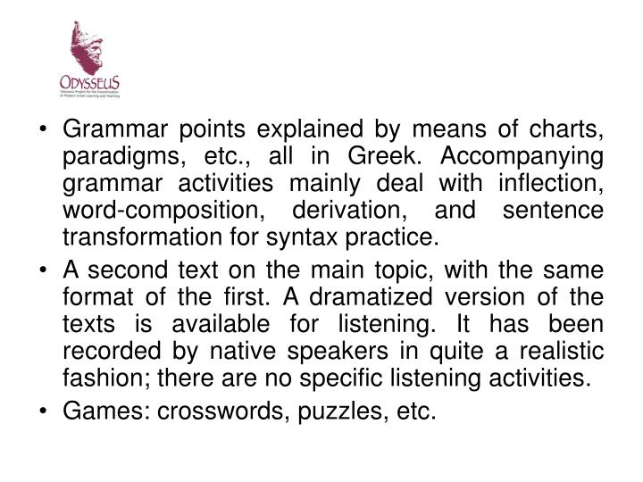 Grammar points explained by means of charts, paradigms, etc., all in Greek. Accompanying grammar activities mainly deal with inflection, word-composition, derivation, and sentence transformation for syntax practice.
