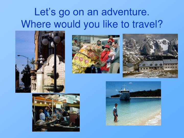 let s go on an adventure where would you like to travel n.