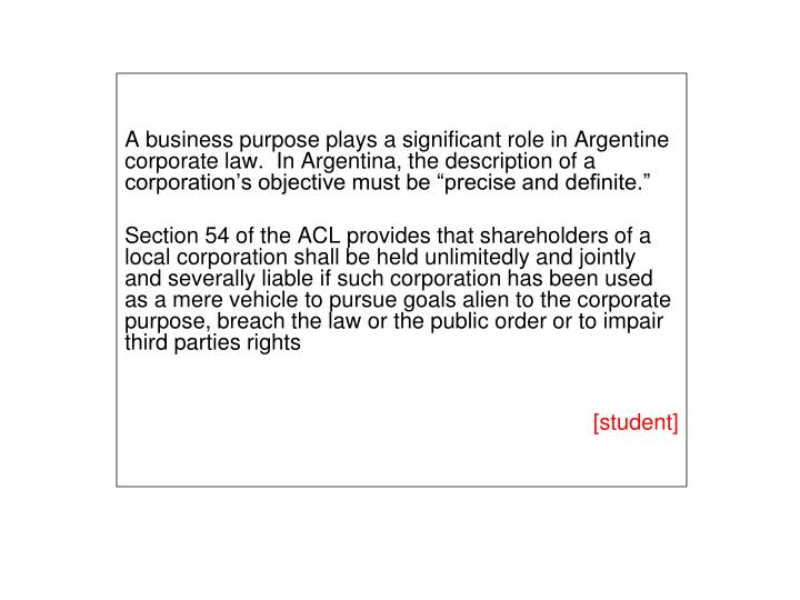 "A business purpose plays a significant role in Argentine corporate law.  In Argentina, the description of a corporation's objective must be ""precise and definite."""
