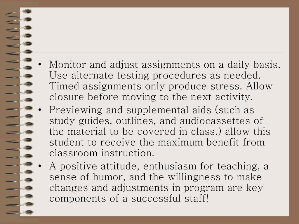 Monitor and adjust assignments on a daily basis.  Use alternate testing procedures as needed.  Timed assignments only produce stress. Allow closure before moving to the next activity.