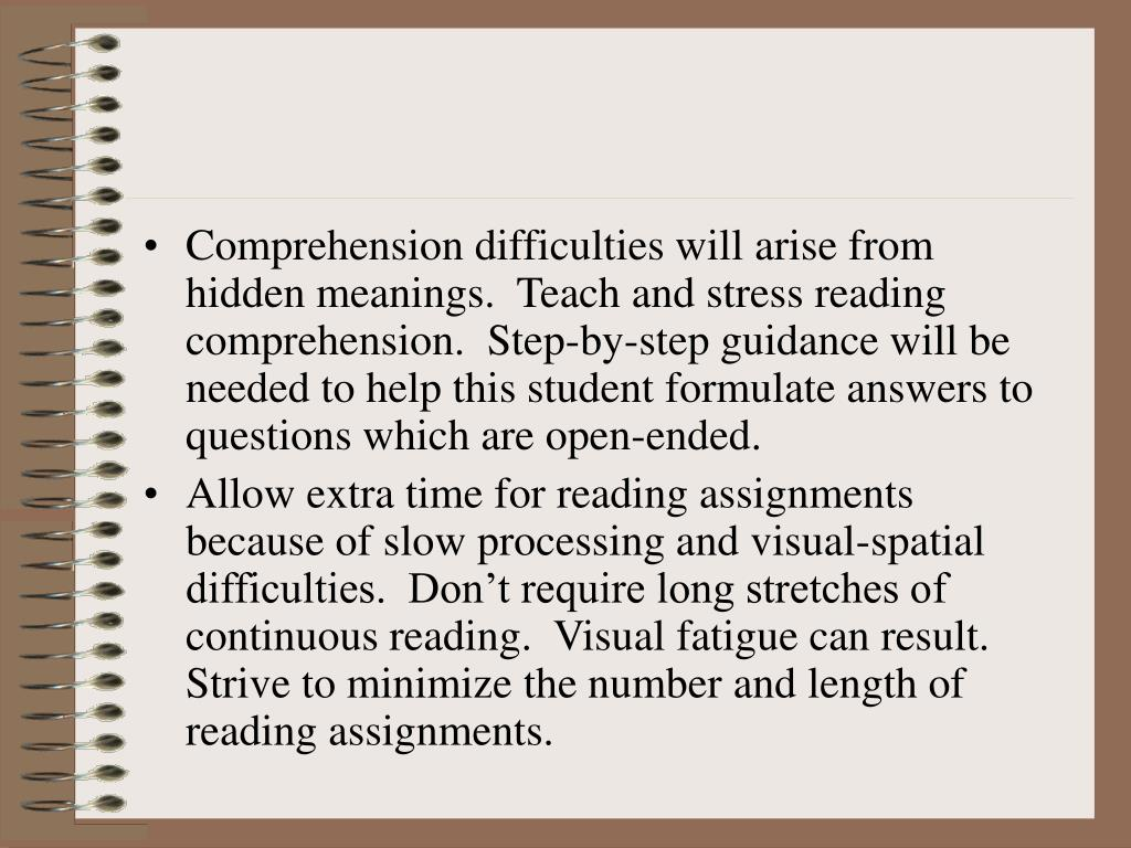 Comprehension difficulties will arise from hidden meanings.  Teach and stress reading comprehension.  Step-by-step guidance will be needed to help this student formulate answers to questions which are open-ended.