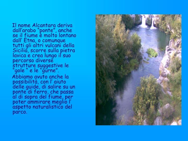 """Il nome Alcantara deriva dall'arabo """"ponte"""", anche se il fiume è molto lontano dall' Etna, o comunque tutti gli altri vulcani della Sicilia, scorre sulla pietra lavica e crea lungo il suo percorso diverse strutture suggestive le """"gole """" e le """"gurne""""."""