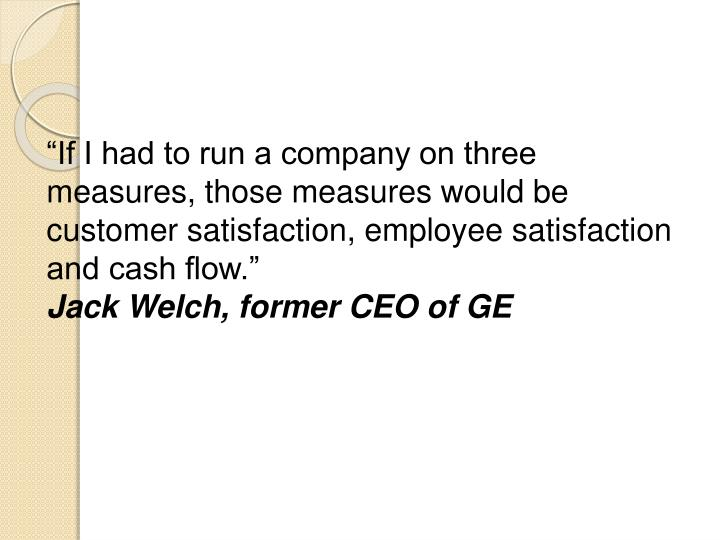 """""""If I had to run a company on three measures, those measures would be customer satisfaction, employee satisfaction and cash flow."""""""