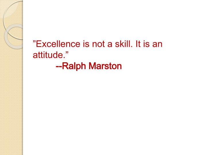 """""""Excellence is not a skill. It is an attitude."""""""