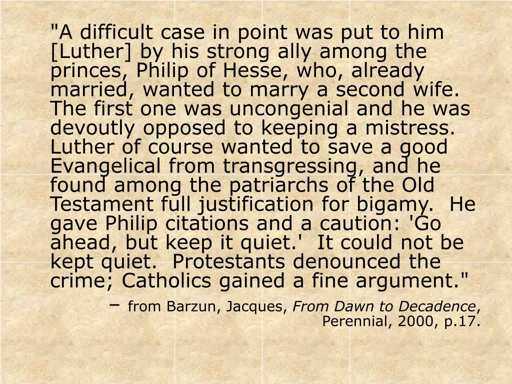 """""""A difficult case in point was put to him [Luther] by his strong ally among the princes, Philip of Hesse, who, already married, wanted to marry a second wife.  The first one was uncongenial and he was devoutly opposed to keeping a mistress.  Luther of course wanted to save a good Evangelical from transgressing, and he found among the patriarchs of the Old Testament full justification for bigamy.  He gave Philip citations and a caution: 'Go ahead, but keep it quiet.'  It could not be kept quiet.  Protestants denounced the crime; Catholics gained a fine argument."""""""