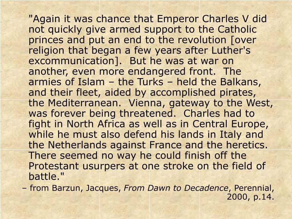 """""""Again it was chance that Emperor Charles V did not quickly give armed support to the Catholic princes and put an end to the revolution [over religion that began a few years after Luther's excommunication].  But he was at war on another, even more endangered front.  The armies of Islam – the Turks – held the Balkans, and their fleet, aided by accomplished pirates, the Mediterranean.  Vienna, gateway to the West, was forever being threatened.  Charles had to fight in North Africa as well as in Central Europe, while he must also defend his lands in Italy and the Netherlands against France and the heretics.  There seemed no way he could finish off the Protestant usurpers at one stroke on the field of battle."""""""