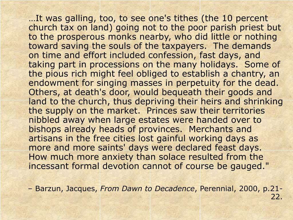 """…It was galling, too, to see one's tithes (the 10 percent church tax on land) going not to the poor parish priest but to the prosperous monks nearby, who did little or nothing toward saving the souls of the taxpayers.  The demands on time and effort included confession, fast days, and taking part in processions on the many holidays.  Some of the pious rich might feel obliged to establish a chantry, an endowment for singing masses in perpetuity for the dead.  Others, at death's door, would bequeath their goods and land to the church, thus depriving their heirs and shrinking the supply on the market.  Princes saw their territories nibbled away when large estates were handed over to bishops already heads of provinces.  Merchants and artisans in the free cities lost gainful working days as more and more saints' days were declared feast days.  How much more anxiety than solace resulted from the incessant formal devotion cannot of course be gauged."""""""