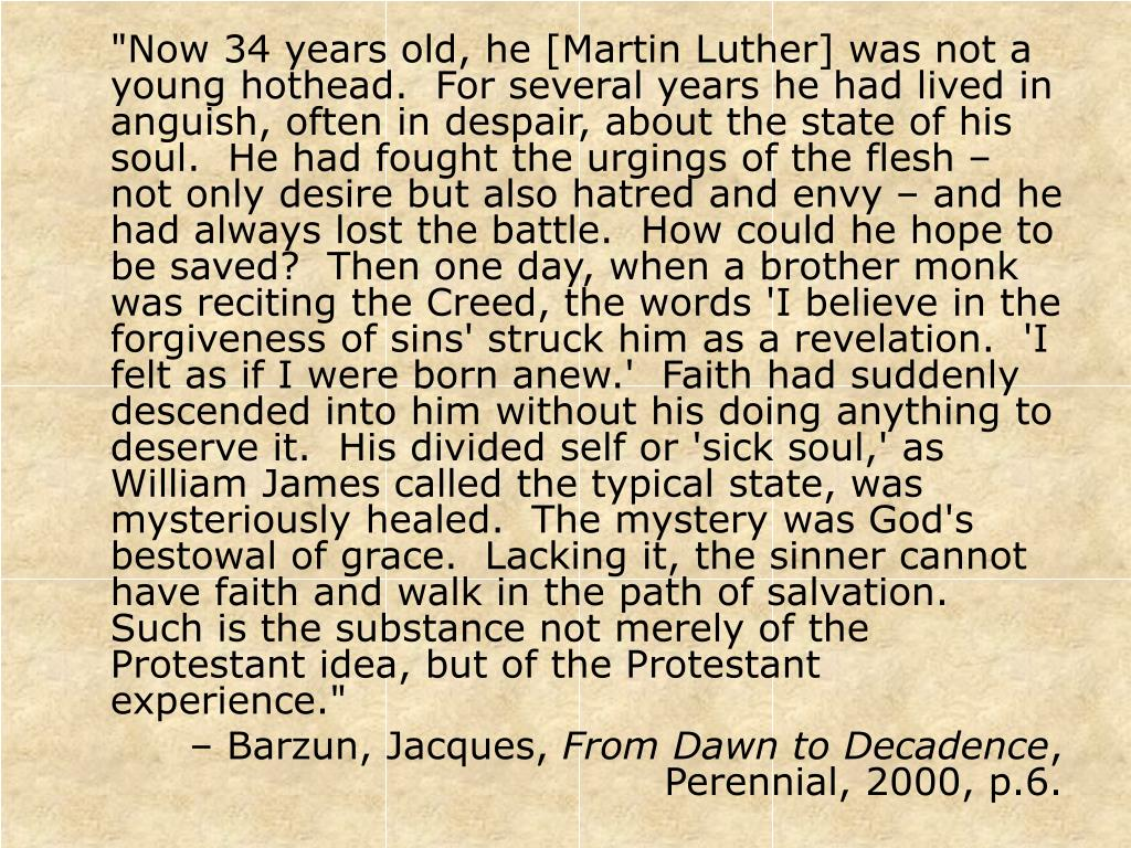 """""""Now 34 years old, he [Martin Luther] was not a young hothead.  For several years he had lived in anguish, often in despair, about the state of his soul.  He had fought the urgings of the flesh – not only desire but also hatred and envy – and he had always lost the battle.  How could he hope to be saved?  Then one day, when a brother monk was reciting the Creed, the words 'I believe in the forgiveness of sins' struck him as a revelation.  'I felt as if I were born anew.'  Faith had suddenly descended into him without his doing anything to deserve it.  His divided self or 'sick soul,' as William James called the typical state, was mysteriously healed.  The mystery was God's bestowal of grace.  Lacking it, the sinner cannot have faith and walk in the path of salvation.  Such is the substance not merely of the Protestant idea, but of the Protestant experience."""""""
