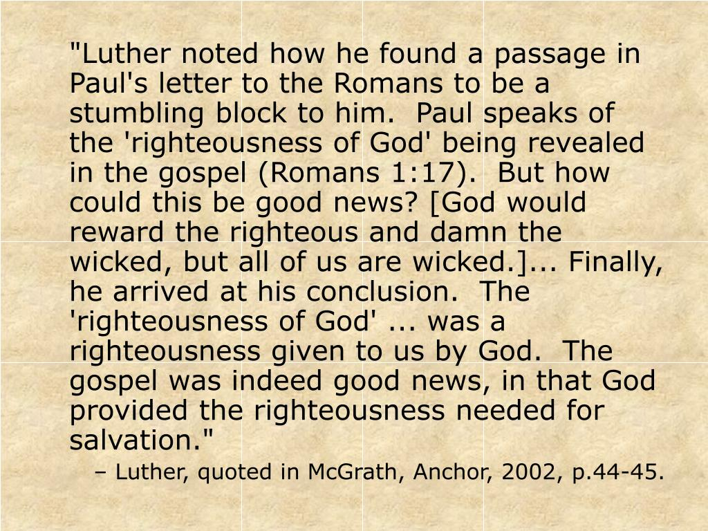 """""""Luther noted how he found a passage in Paul's letter to the Romans to be a stumbling block to him.  Paul speaks of the 'righteousness of God' being revealed in the gospel (Romans 1:17).  But how could this be good news? [God would reward the righteous and damn the wicked, but all of us are wicked.]... Finally, he arrived at his conclusion.  The 'righteousness of God' ... was a righteousness given to us by God.  The gospel was indeed good news, in that God provided the righteousness needed for salvation."""""""